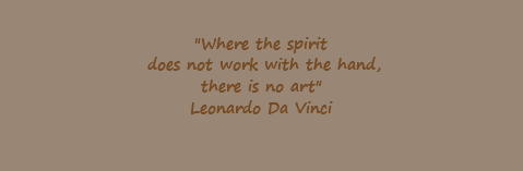 """Where the spirit does not work with the hand, there is no art"" Leonardo Da Vinci"